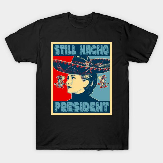 1c3add3b Hillary Clinton - Still Nacho President - Anti Liberal - T-Shirt ...
