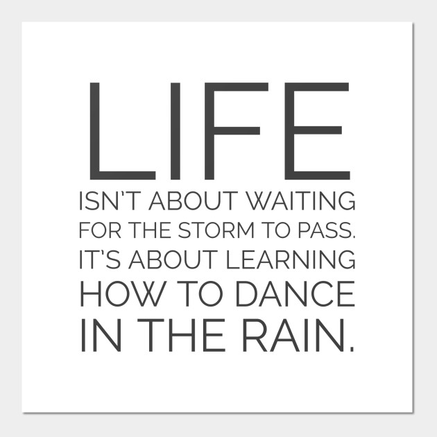 LIFE ISNT ABOUT WAITING FOR THE STORM TO PASS ITS ABOUT .. PRINT POSTER