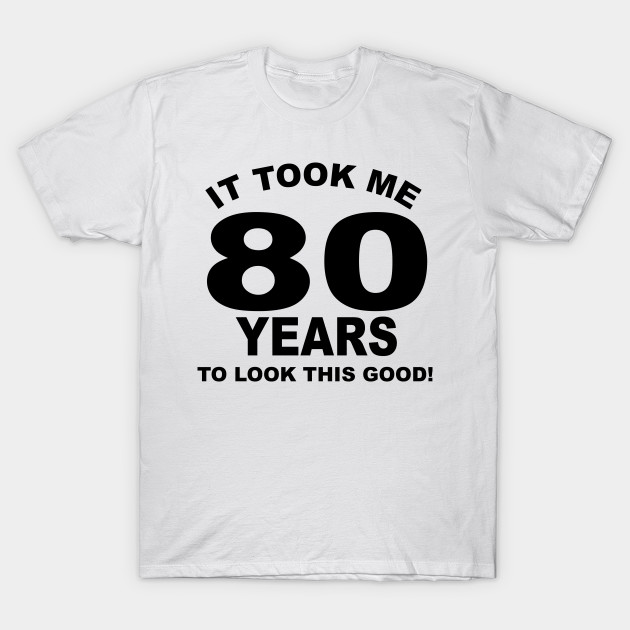 It Took Me 80 Years To Look This Good T Shirt