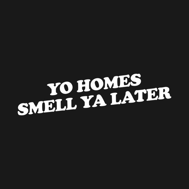 Yo Homes Smell Ya Later