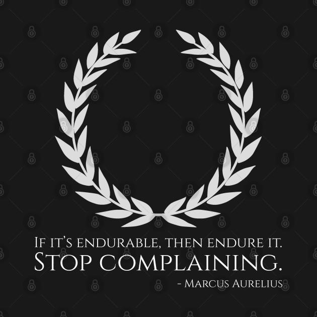 If it's endurable, then endure it. Stop complaining. - Marcus Aurelius