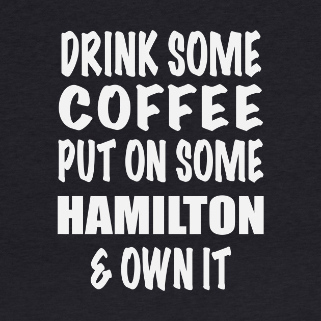 Drink Some Coffee Put on Some Hamilton & Own It (white text)