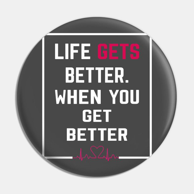 LIFE GETS BETTER WHEN YOU GET BETTER , Successfully Life quots