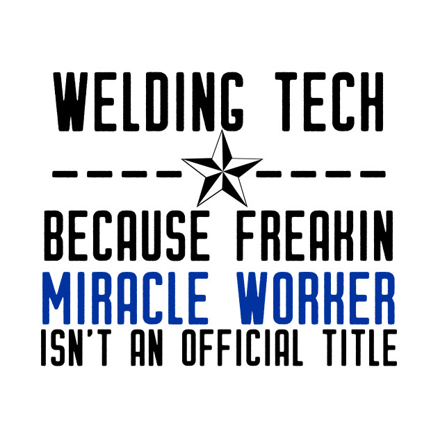 Welding Tech Because Freakin Miracle Worker Isn't an Official Title