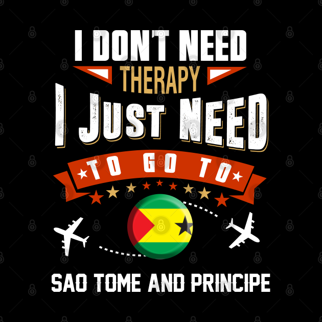 I Don't Need Therapy I Just Need To Go To Sao Tome and Principe