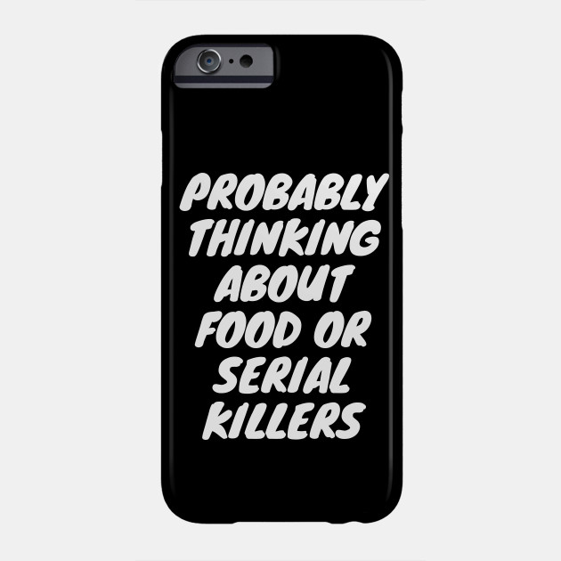 Probably Thinking About Food Or Serial Killers Phone Case
