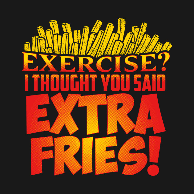 Exercise I Thought You Said Extra Fries T-Shirt