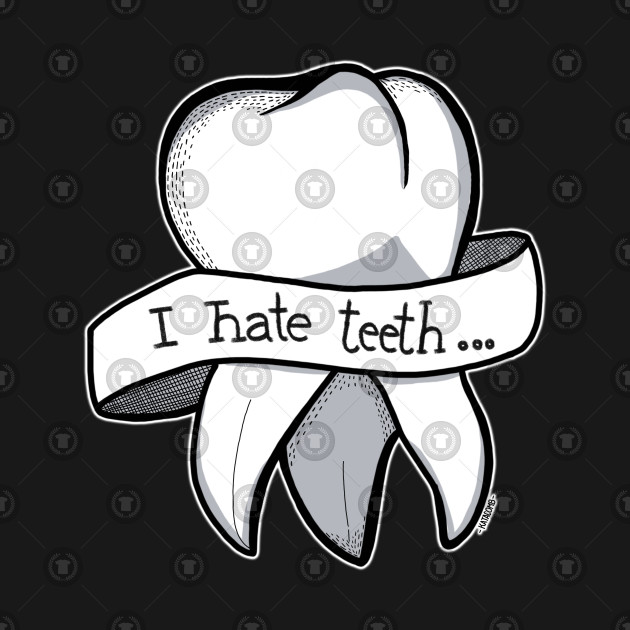I hate Teeth...