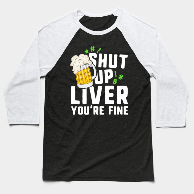 Shut Up Liver You're Fine T-Shirt St Patricks Day Irish Men Baseball T-Shirt