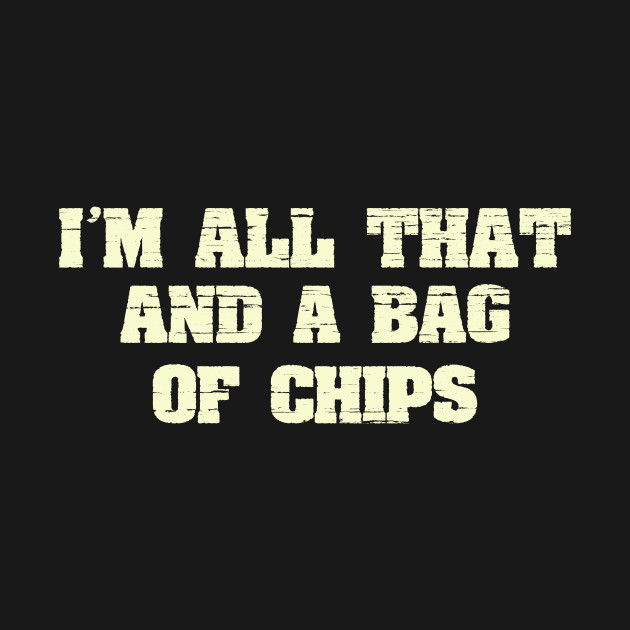 I'm All That And A Bag Of Chips Funny Joke Saying