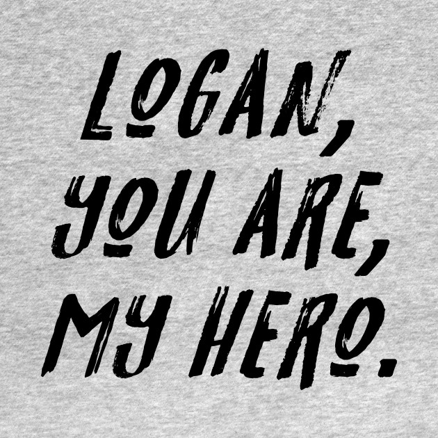 Logan, You Are, My Hero.