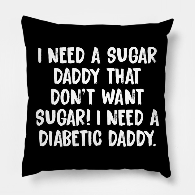 I Need Sugar Daddy That Dont Want Diabetic Pillow