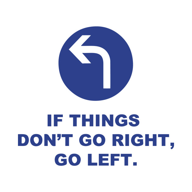 If Things Don't Go Right, Go Left.