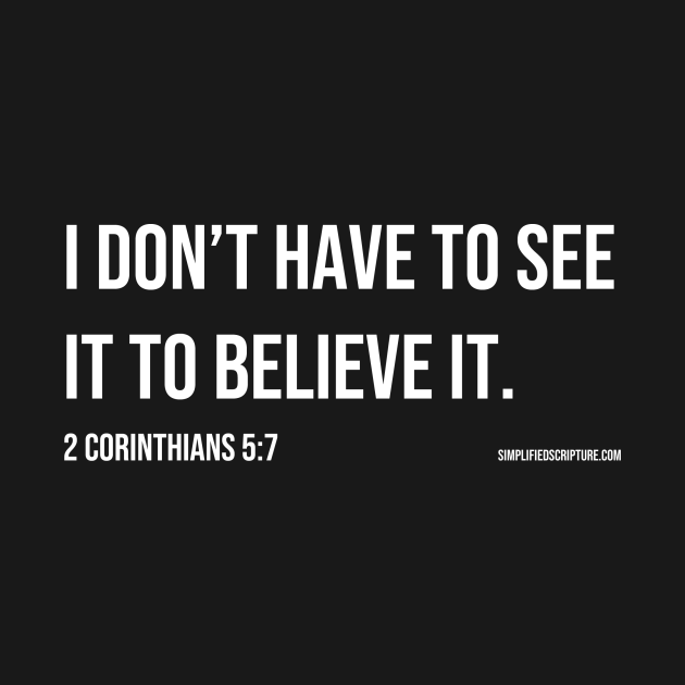 I Don't Have To See It To Believe It. (2 Corinthians 5:7)