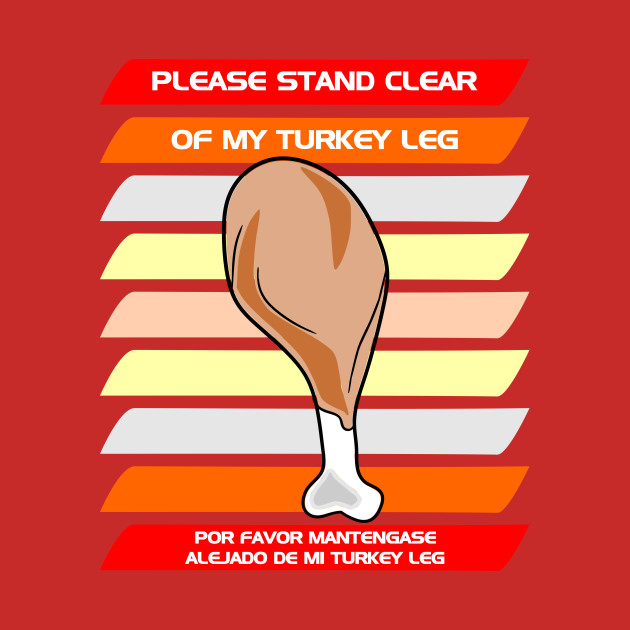 Please stand clear of my turkey leg