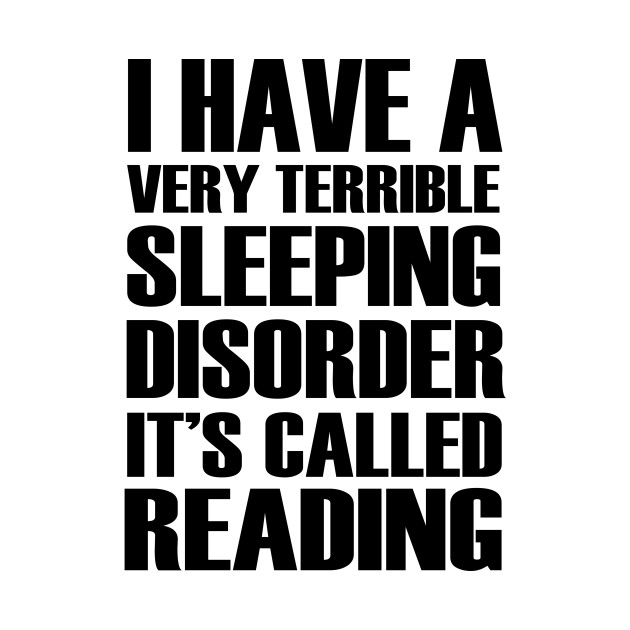 I Have Terrible Sleeping Disorder It's Called Reading