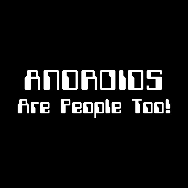 ANDROIDS Are People Too!