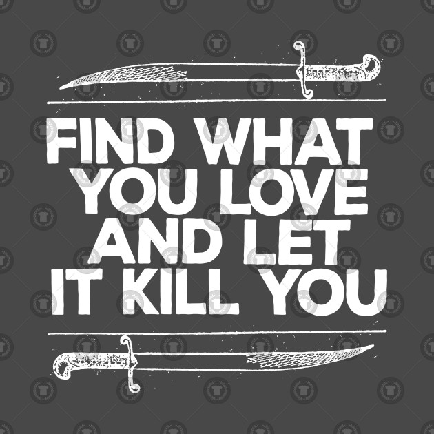 Find What You Love And Let It Kill You