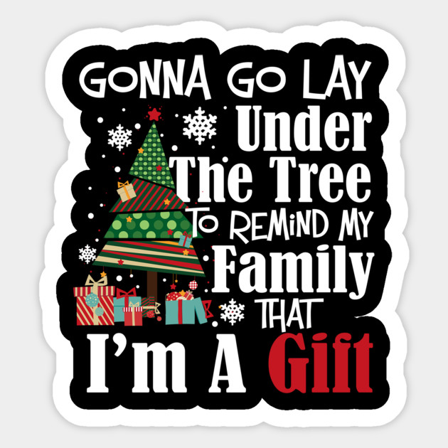 Funny Christmas Quotes Gonna Lay Under The Tree Im A Gift