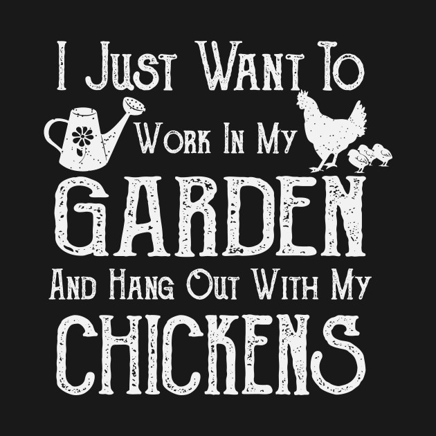 I Just Want To Work In My Garden and Hang Out With My Chickens - Farming/Gardening