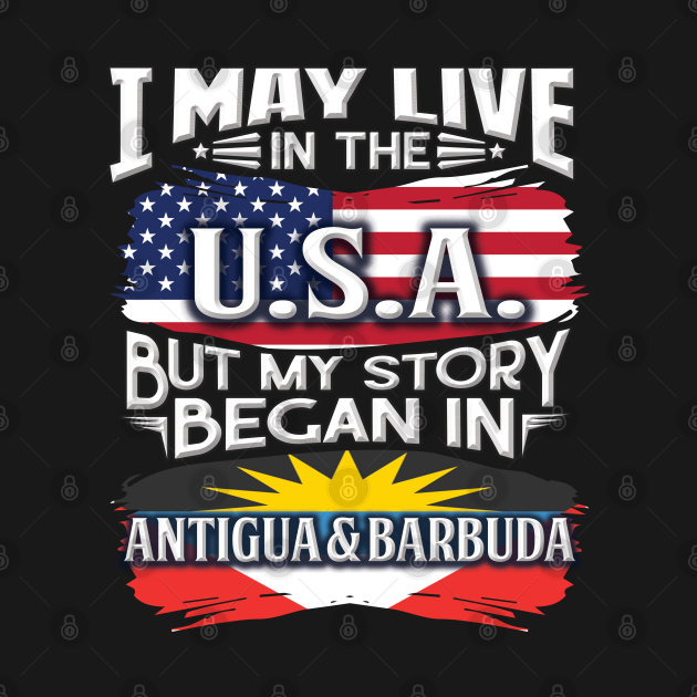 I May Live In The USA But My Story Began In Antigua & Barbuda - Gift For Antiguan & Barbudan With Antiguan & Barbudan Flag Heritage Roots From Antigua & Barbuda