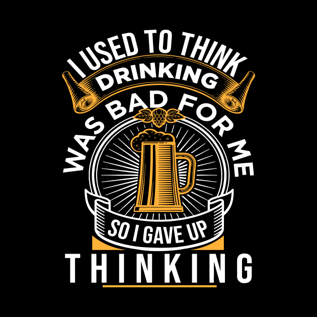 Used To Think Drinking Was Bad For Me So I Gave Up Thinking