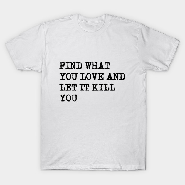 Find What You Love Quotes T Shirt Teepublic