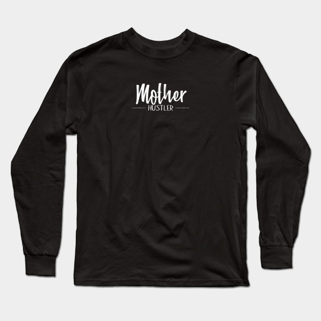 Mother Hustler Long Sleeve T-Shirt