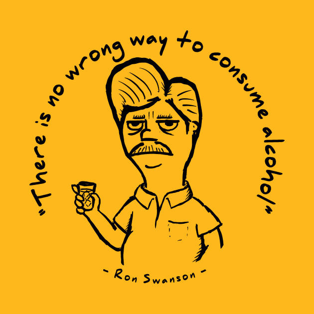 "Ron Swanson - ""There is no wrong way to consume alcohol."""