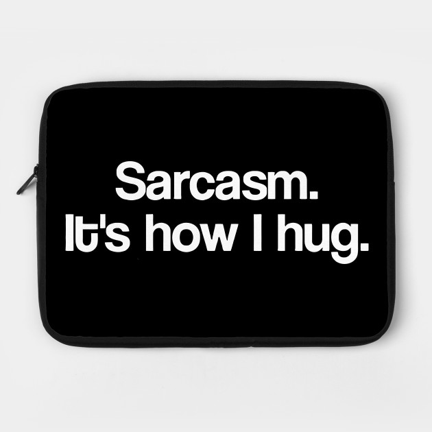 Sarcasm It's How I Hug