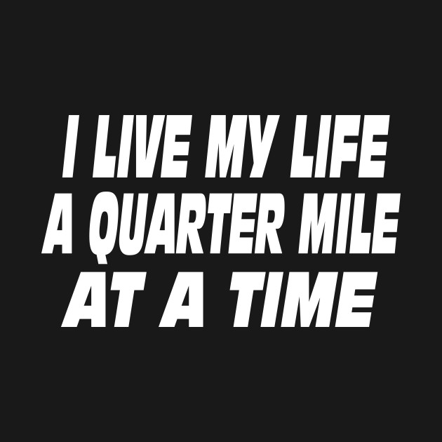i live my life a quarter mile at a time shirt - photo #5
