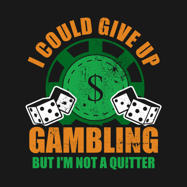 I Could Give Up Gambling But I'm No Quitter
