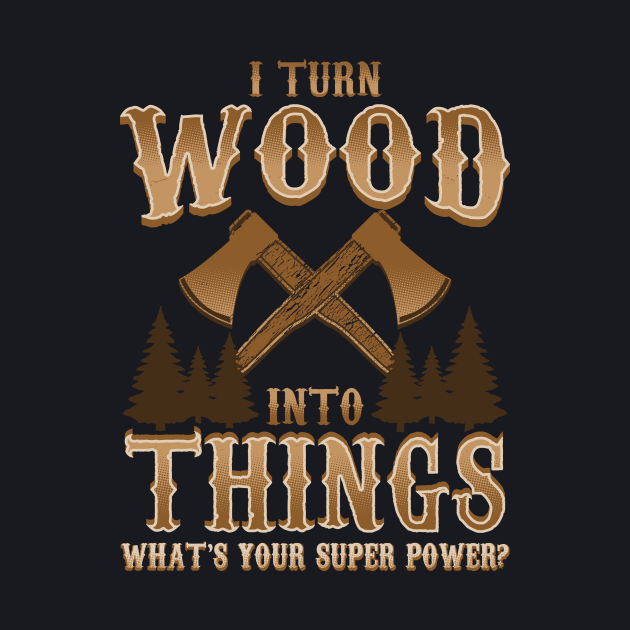 I Turn Wood Into Things Logger Carpenter