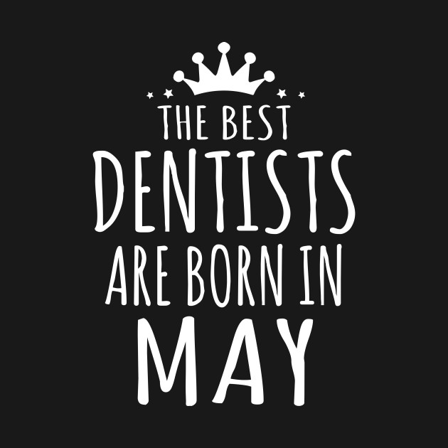 THE BEST DENTISTS ARE BORN IN MAY