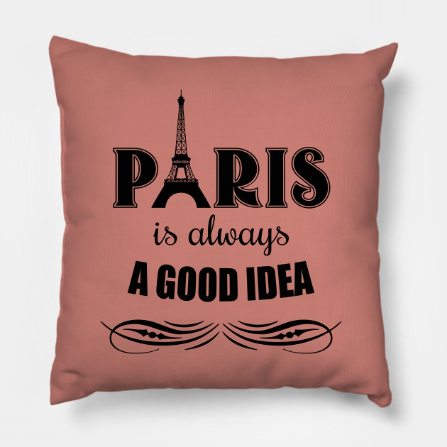 Paris Is Always A Good Idea Paris Pillow Teepublic