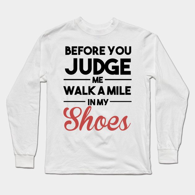 Before You Judge Me Walk A Mile In My Shoes Quotes Long Sleeve T