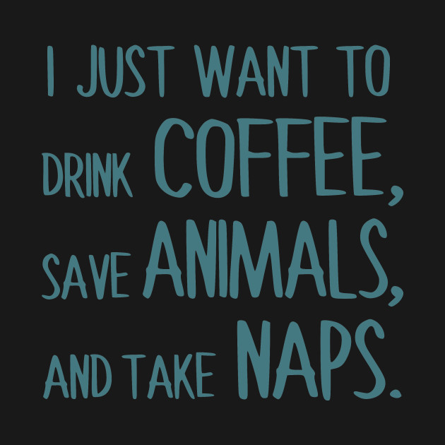 I Just Want To Drink Coffee, Save Animals, And Take Naps.