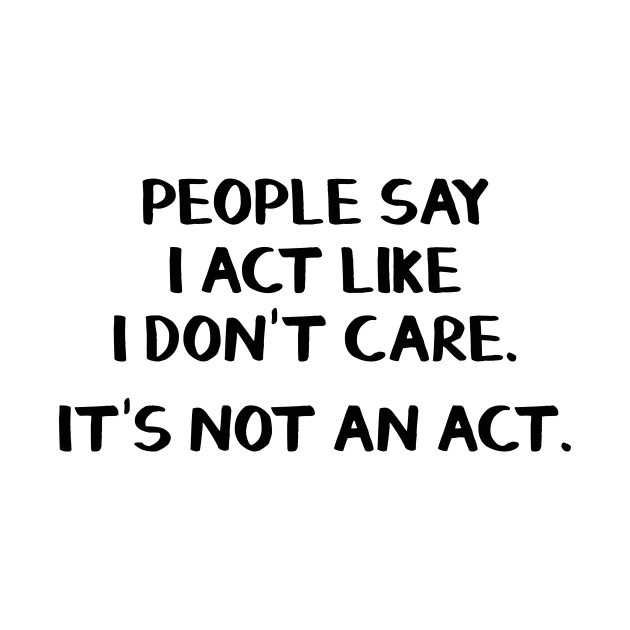 People Say I Act Like I Dont Care Its Not An Act People Say I