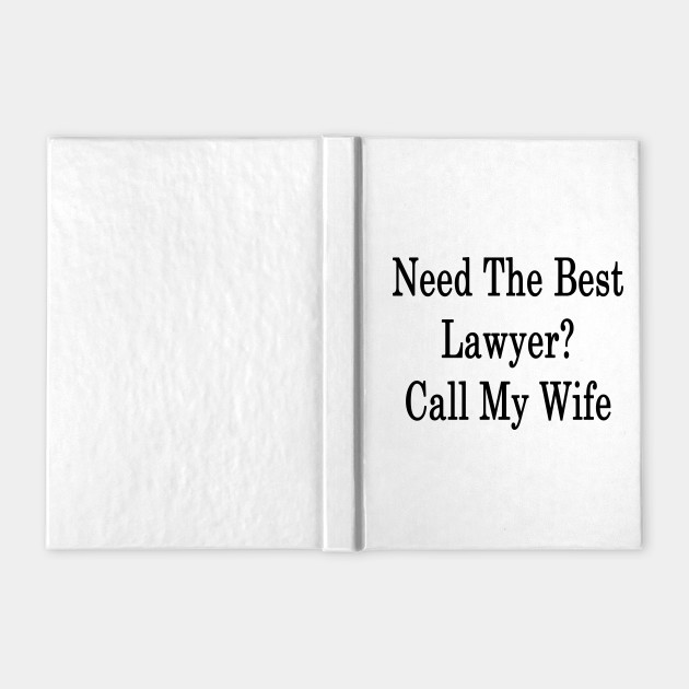 Need The Best Lawyer? Call My Wife