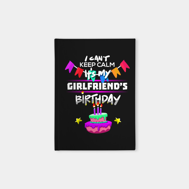 I Cant Keep Calm Its My Girlfriends Birthday Gift T Shirt Notebook
