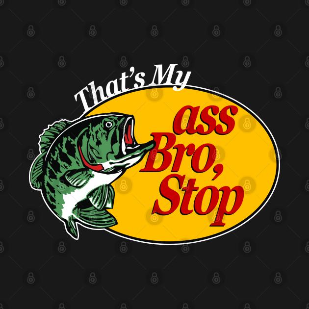 That's My Ass Bro, Stop