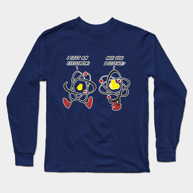 5b81ffde0 I Lost An Electron! Are You Positive? Funny Design Art Gift for Science  Lover Long Sleeve T-Shirt