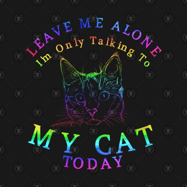 Leave Me Alone Tshirt Im Only Talking To My Cat Today Gift Funny