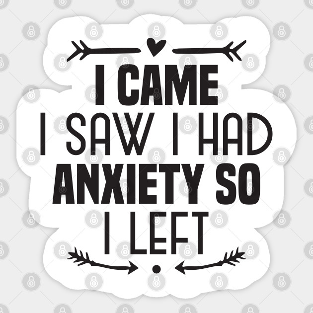 Funny I Came I Saw I Had Anxiety So I Left Anxiety Sayings Gift Idea I Came I Saw I Had Anxiety So I Left Sticker Teepublic