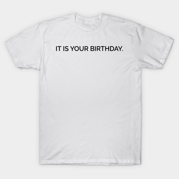 It Is Your Birthday.It Is Your Birthday
