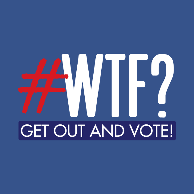 #WTF? Get out and vote!