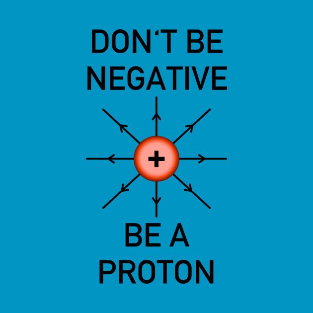 Don't be negative, be a proton!