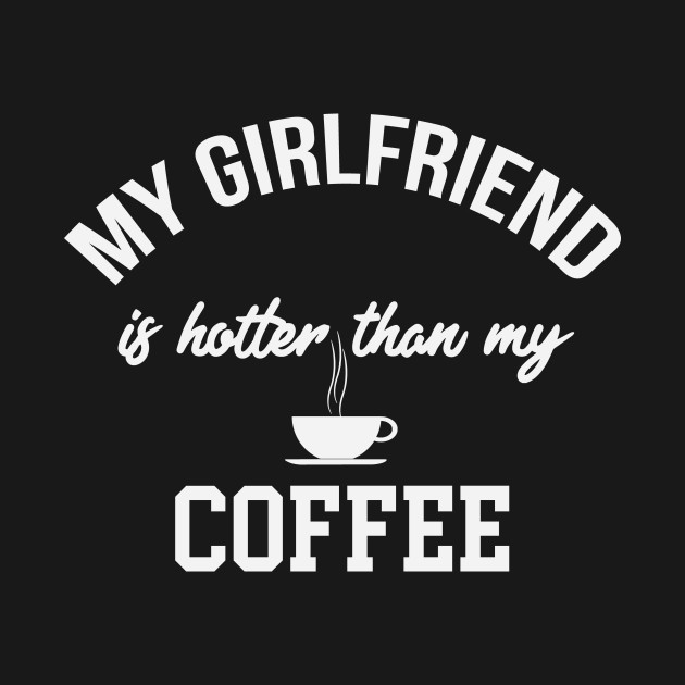 My Girlfriend Is Hotter Than My Coffee Funny Coffee Gifts Tank