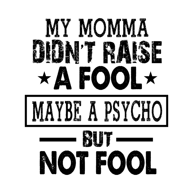 MY MAMA DIDN'T EAISE A FOOL MAYBE A PSYCHP BUT NOT FOOL