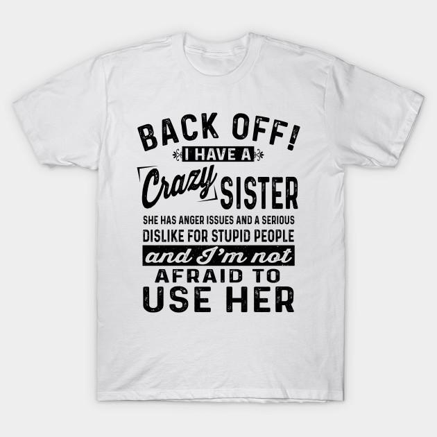 798af3d5ca5 back off i have a crazy sister and im not afraid to use her T-Shirt